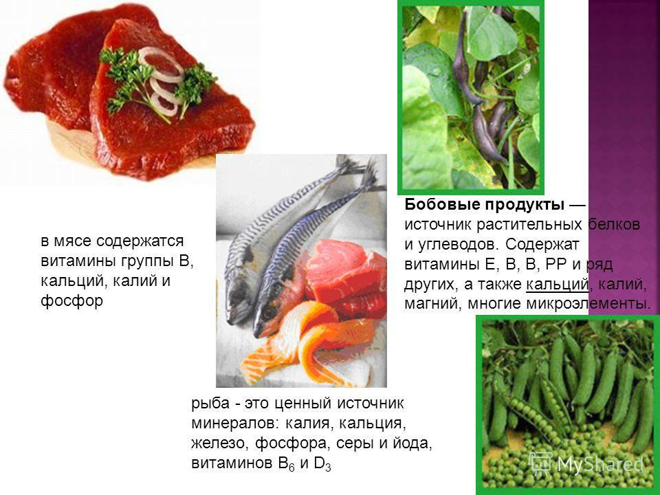 рыба - это ценный источник минералов: калия, кальция, железо, фосфора, серы и йода, витаминов В 6 и D 3 Бобовые продукты источник растительных белков и углеводов. Содержат витамины Е, В, В, РР и ряд других, а также кальций, калий, магний, многие микр