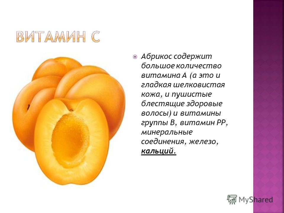 Абрикос содержит большое количество витамина А (а это и гладкая шелковистая кожа, и пушистые блестящие здоровые волосы) и витамины группы В, витамин РР, минеральные соединения, железо, кальций.