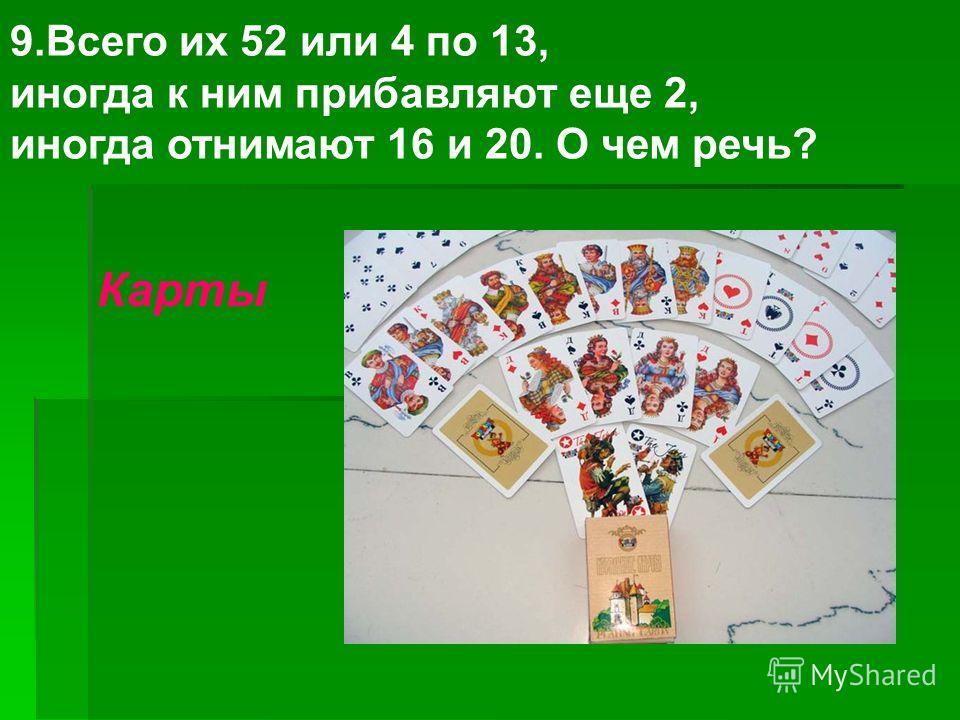 9. Всего их 52 или 4 по 13, иногда к ним прибавляют еще 2, иногда отнимают 16 и 20. О чем речь? Карты