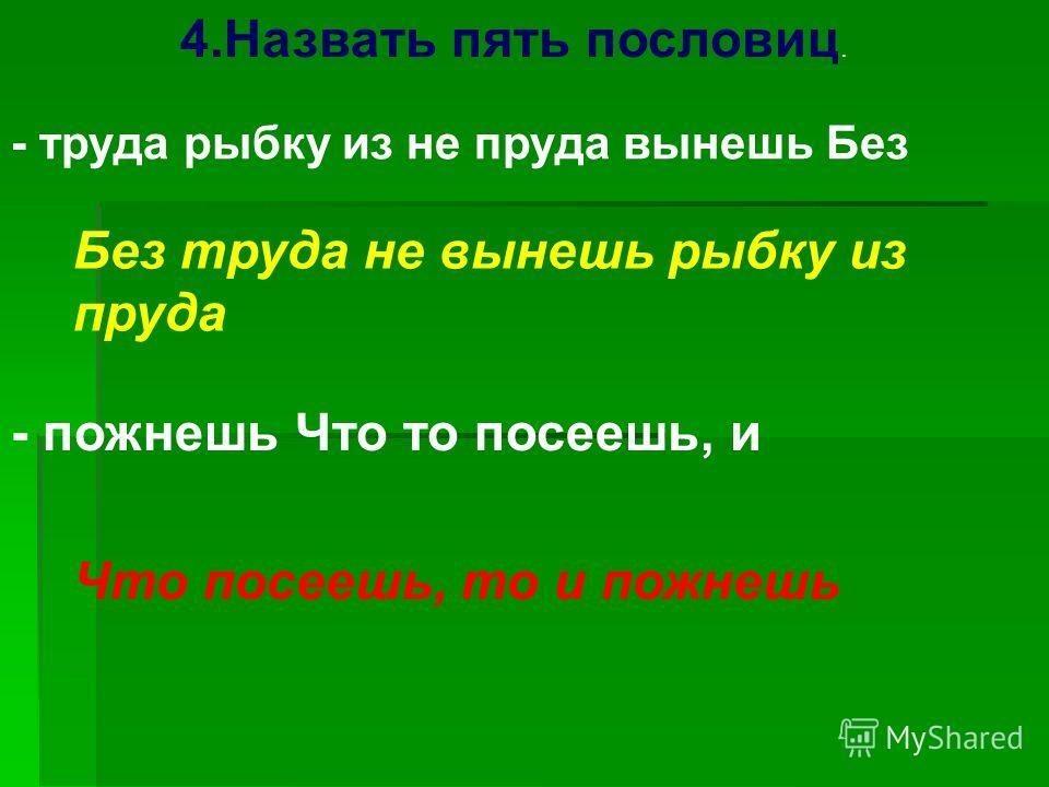 4. Назвать пять пословиц. - труда рыбку из не пруда вынешь Без Без труда не вынешь рыбку из пруда - пожнешь Что то посеешь, и Что посеешь, то и пожнешь