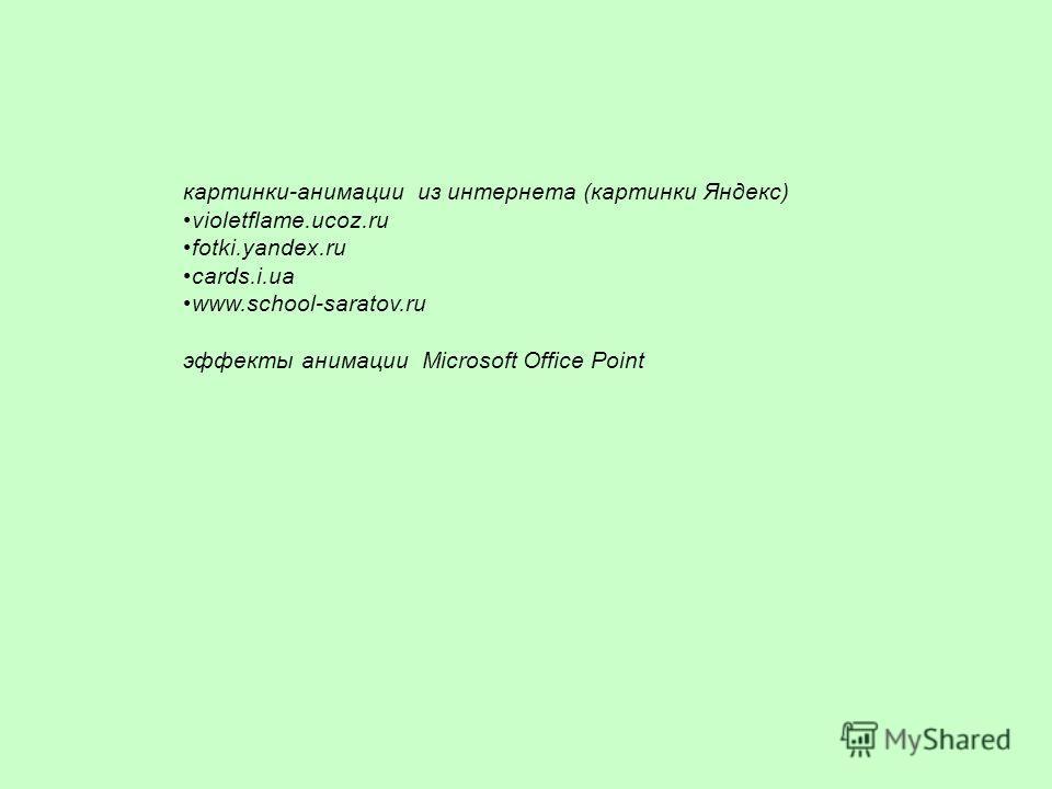 картинки-анимации из интернета (картинки Яндекс) violetflame.ucoz.ru fotki.yandex.ru cards.i.ua www.school-saratov.ru эффекты анимации Microsoft Office Point