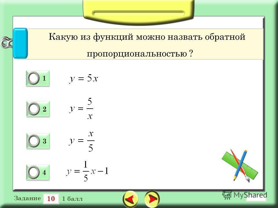 10 Задание 1 балл 1 1 0 2 2 0 3 3 0 4 4 0 Какую из функций можно назвать обратной пропорциональностью ?