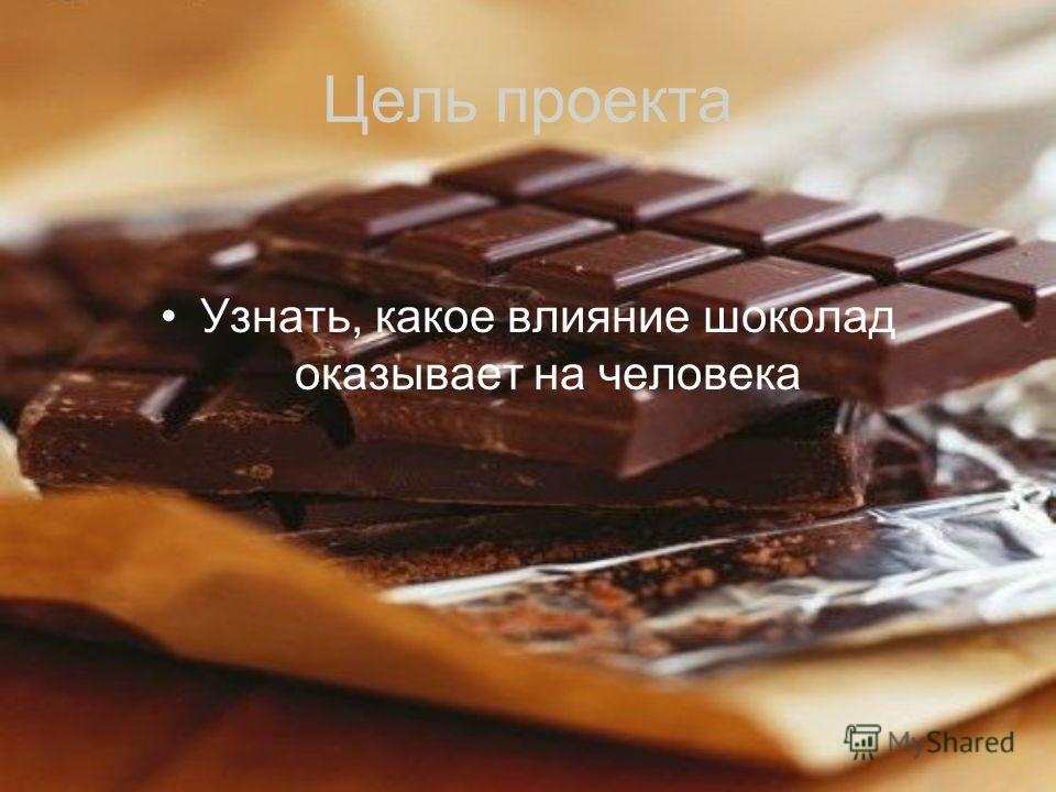 Цель проекта Узнать, какое влияние шоколад оказывает на человека