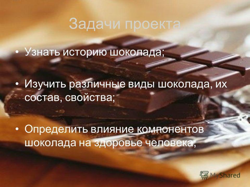 Задачи проекта Узнать историю шоколада; Изучить различные виды шоколада, их состав, свойства; Определить влияние компонентов шоколада на здоровье человека;