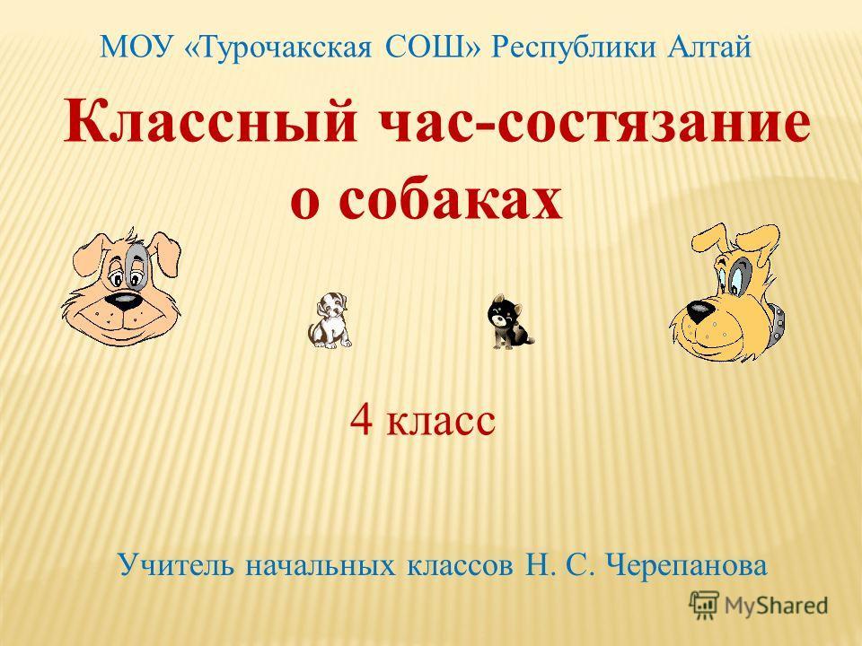 Классный час-состязание о собаках 4 класс Учитель начальных классов Н. С. Черепанова МОУ «Турочакская СОШ» Республики Алтай