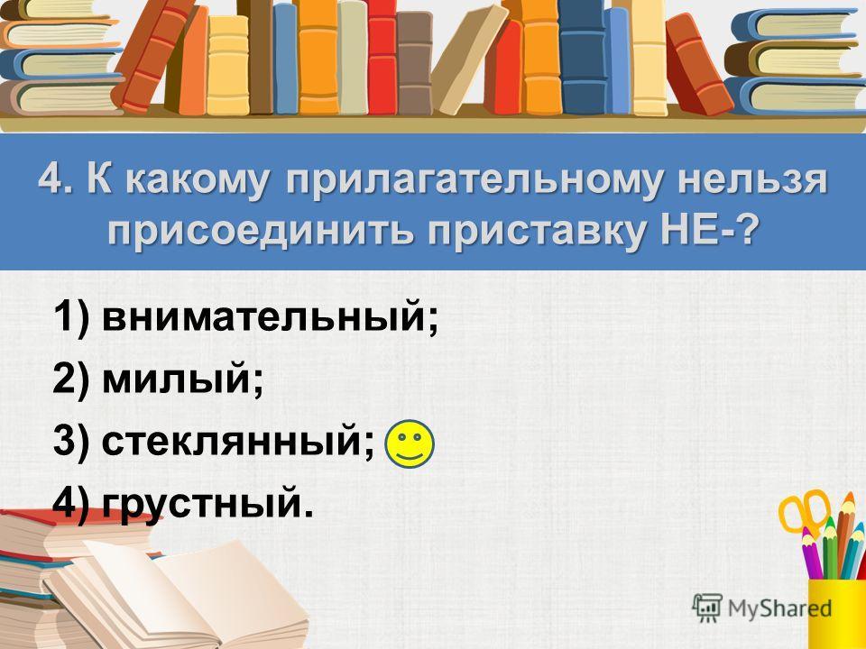 4. К какому прилагательному нельзя присоединить приставку НЕ-? 1)внимательный; 2)милый; 3)стеклянный; 4)грустный.