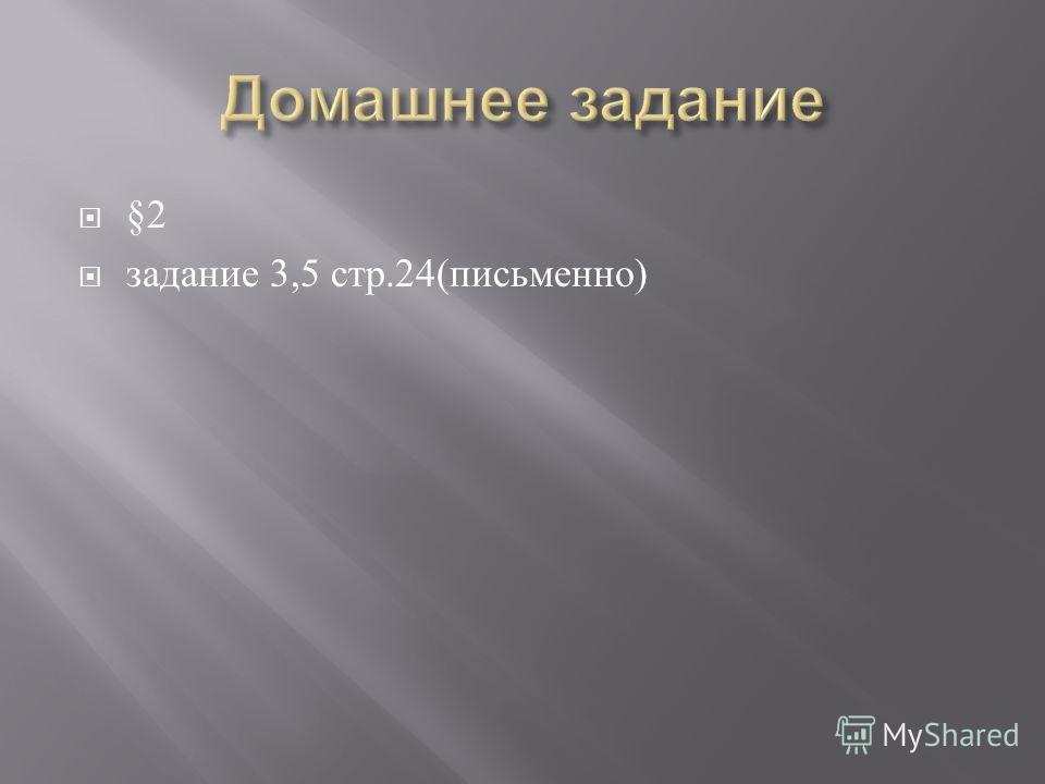 §2 задание 3,5 стр.24( письменно )