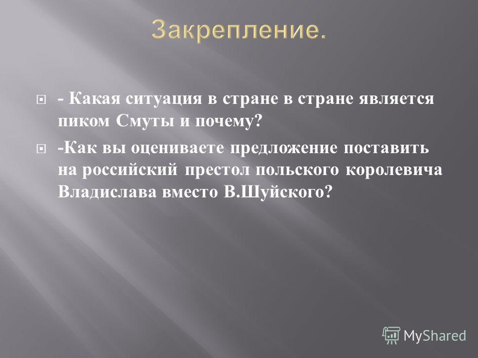 - Какая ситуация в стране в стране является пиком Смуты и почему ? - Как вы оцениваете предложение поставить на российский престол польского королевича Владислава вместо В. Шуйского ?