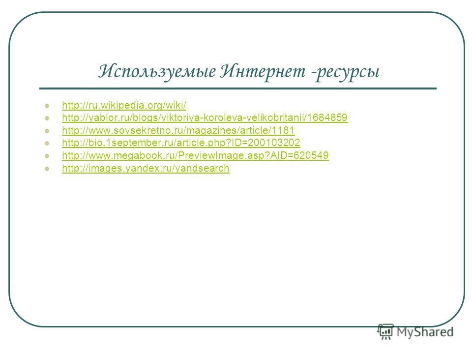 Используемые Интернет -ресурсы http://ru.wikipedia.org/wiki/ http://yablor.ru/blogs/viktoriya-koroleva-velikobritanii/1684859 http://www.sovsekretno.ru/magazines/article/1181 http://bio.1september.ru/article.php?ID=200103202 http://www.megabook.ru/Pr