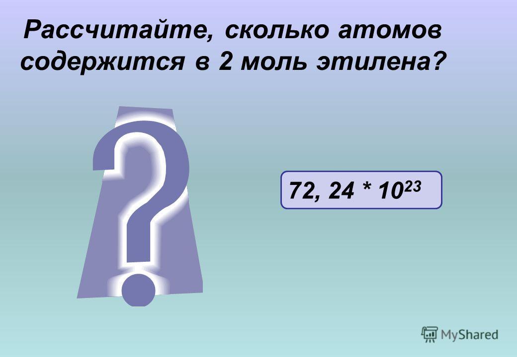 Рассчитайте, сколько атомов содержится в 2 моль этилена? 72, 24 * 10 23