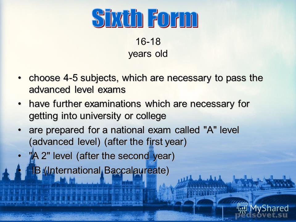 16-18 years old choose 4-5 subjects, which are necessary to pass the advanced level examschoose 4-5 subjects, which are necessary to pass the advanced level exams have further examinations which are necessary for getting into university or collegehav