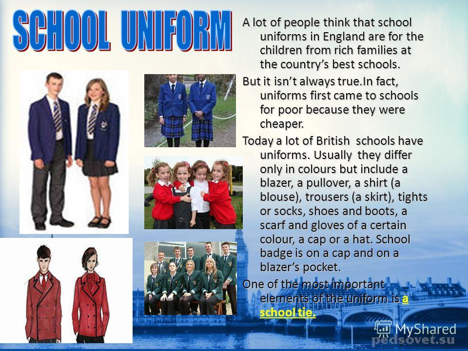 A lot of people think that school uniforms in England are for the children from rich families at the countrys best schools. But it isnt always true.In fact, uniforms first came to schools for poor because they were cheaper. Today a lot of British sch