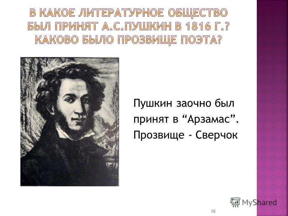 Пушкин заочно был принят в Арзамас. Прозвище - Сверчок 16