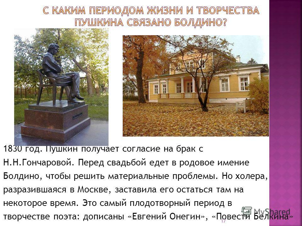 1830 год. Пушкин получает согласие на брак с Н.Н.Гончаровой. Перед свадьбой едет в родовое имение Болдино, чтобы решить материальные проблемы. Но холера, разразившаяся в Москве, заставила его остаться там на некоторое время. Это самый плодотворный пе