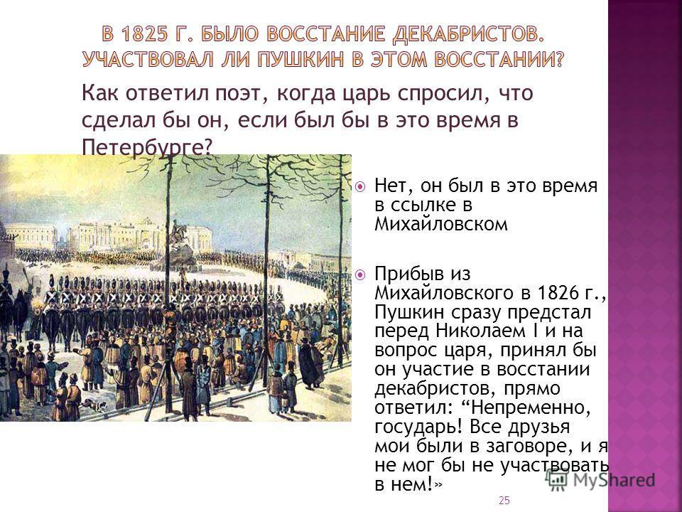 Нет, он был в это время в ссылке в Михайловском Прибыв из Михайловского в 1826 г., Пушкин сразу предстал перед Николаем I и на вопрос царя, принял бы он участие в восстании декабристов, прямо ответил: Непременно, государь! Все друзья мои были в загов
