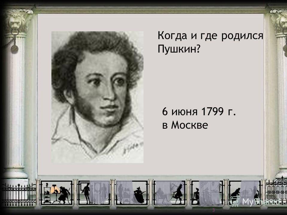6 июня 1799 г. В Москве Когда и где родился Пушкин? 6 июня 1799 г. в Москве 3