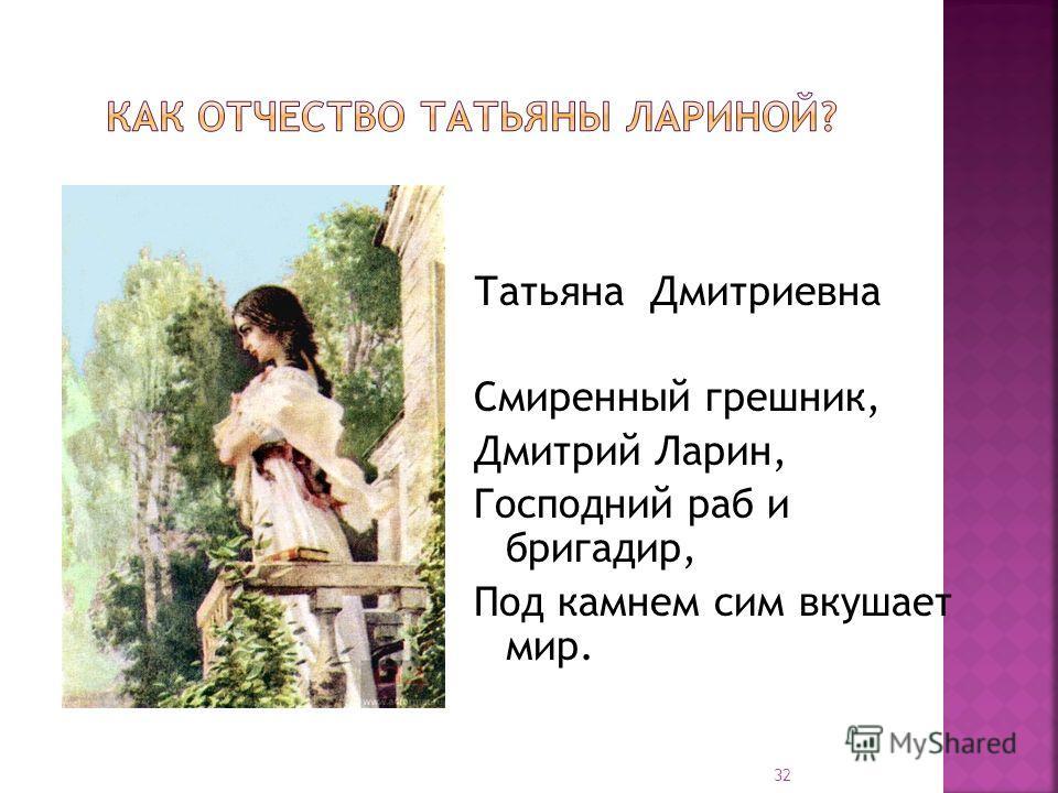 Татьяна Дмитриевна Смиренный грешник, Дмитрий Ларин, Господний раб и бригадир, Под камнем сим вкушает мир. 32