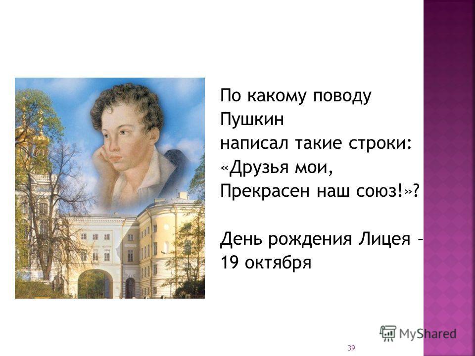По какому поводу Пушкин написал такие строки: «Друзья мои, Прекрасен наш союз!»? День рождения Лицея – 19 октября 39