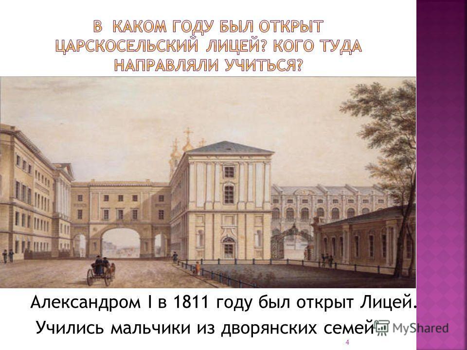 Александром I в 1811 году был открыт Лицей. Учились мальчики из дворянских семей 4