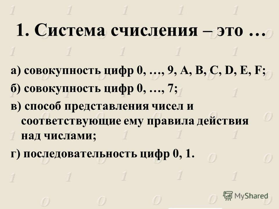 а) совокупность цифр 0, …, 9, A, B, C, D, E, F; б) совокупность цифр 0, …, 7; в) способ представления чисел и соответствующие ему правила действия над числами; г) последовательность цифр 0, 1. 1. Система счисления – это …
