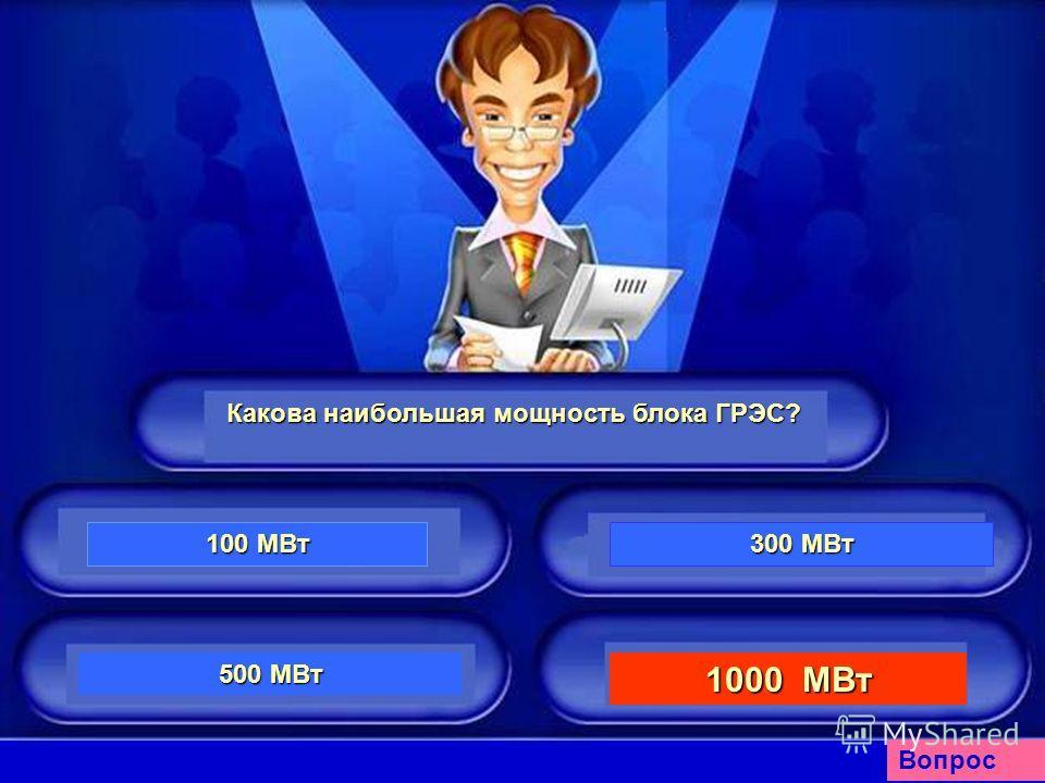 Какова наибольшая мощность блока ГРЭС? 100 МВт 100 МВт 300 МВт 300 МВт 500 МВт 500 МВт 1000 МВт 1000 МВт Вопрос