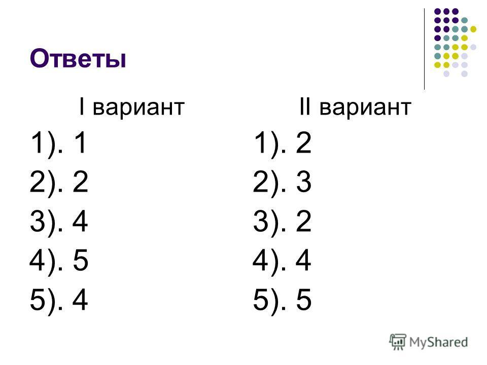 Ответы I вариант 1). 1 2). 2 3). 4 4). 5 5). 4 II вариант 1). 2 2). 3 3). 2 4). 4 5). 5