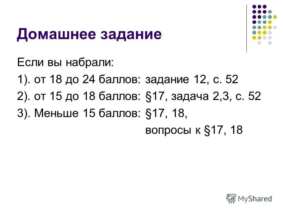 Домашнее задание Если вы набрали: 1). от 18 до 24 баллов: задание 12, с. 52 2). от 15 до 18 баллов: §17, задача 2,3, с. 52 3). Меньше 15 баллов: §17, 18, вопросы к §17, 18