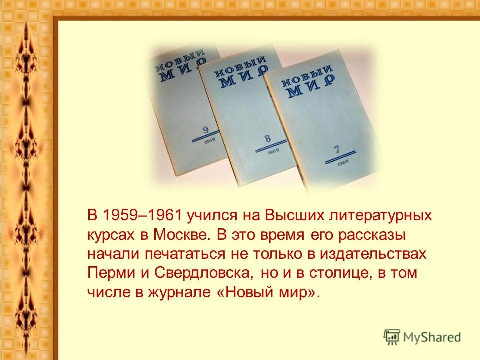 В 1959–1961 учился на Высших литературных курсах в Москве. В это время его рассказы начали печататься не только в издательствах Перми и Свердловска, но и в столице, в том числе в журнале «Новый мир».