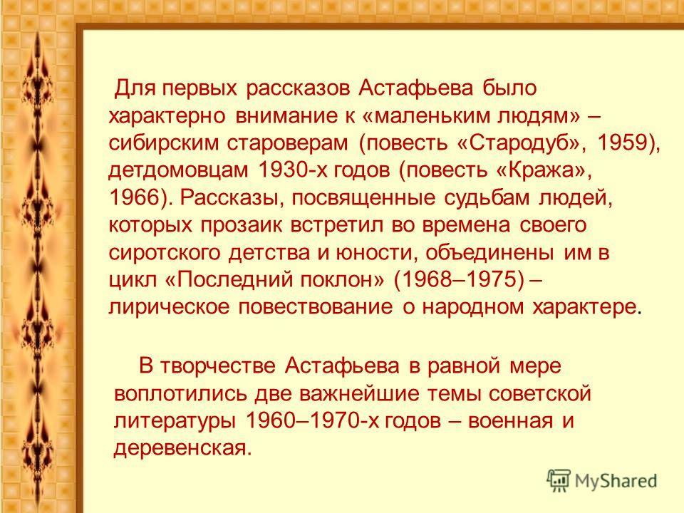 В творчестве Астафьева в равной мере воплотились две важнейшие темы советской литературы 1960–1970-х годов – военная и деревенская. Для первых рассказов Астафьева было характерно внимание к «маленьким людям» – сибирским староверам (повесть «Стародуб»