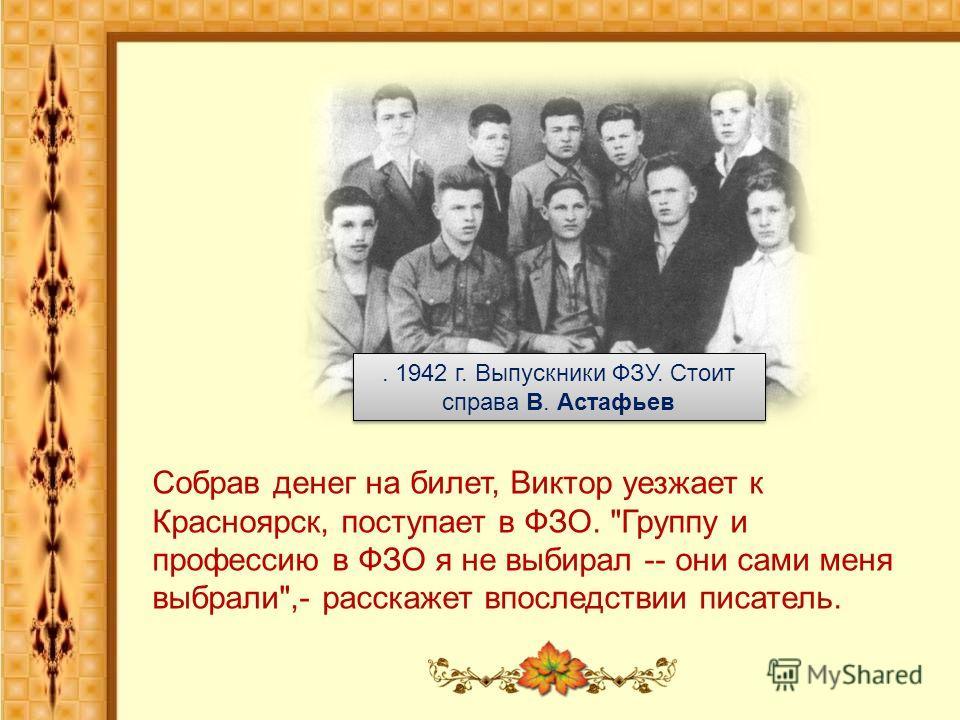 . 1942 г. Выпускники ФЗУ. Стоит справа В. Астафьев Собрав денег на билет, Виктор уезжает к Красноярск, поступает в ФЗО. Группу и профессию в ФЗО я не выбирал -- они сами меня выбрали,- расскажет впоследствии писатель.