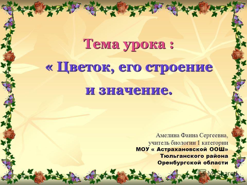Тема урока : « Цветок, его строение и значение. Амелина Фаина Сергеевна, учитель биологии 1 категории МОУ « Астрахановской ООШ» Тюльганского района Оренбургской области