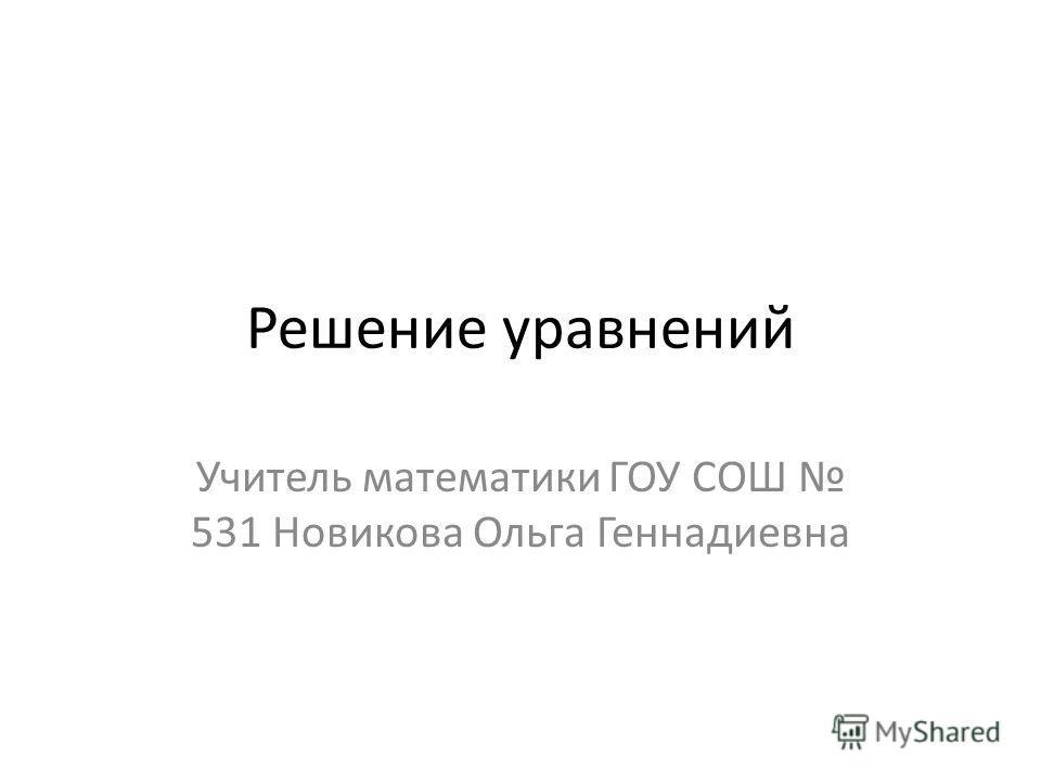 Решение уравнений Учитель математики ГОУ СОШ 531 Новикова Ольга Геннадиевна