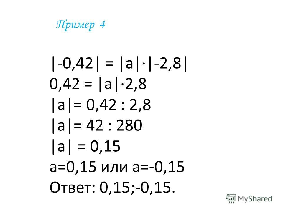 Пример 4 |-0,42| = |а|·|-2,8| 0,42 = |а|·2,8 |а|= 0,42 : 2,8 |а|= 42 : 280 |а| = 0,15 а=0,15 или а=-0,15 Ответ: 0,15;-0,15.