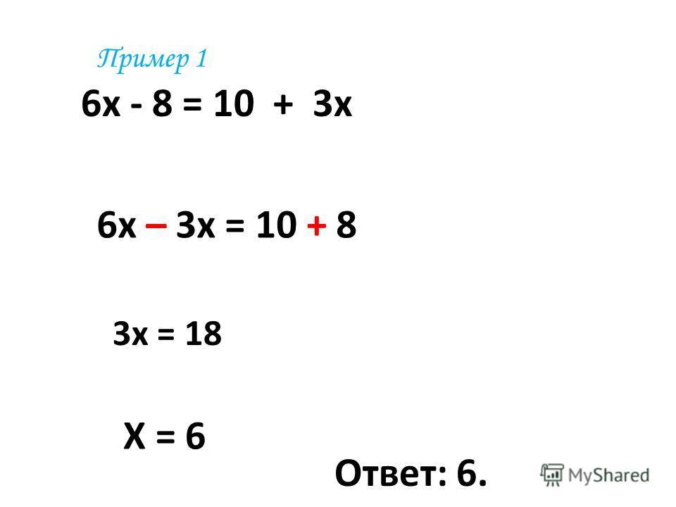 6 х - 8 = 10 + 3 х 6 х – 3 х = 10 + 8 3 х = 18 Х = 6 Ответ: 6. Пример 1