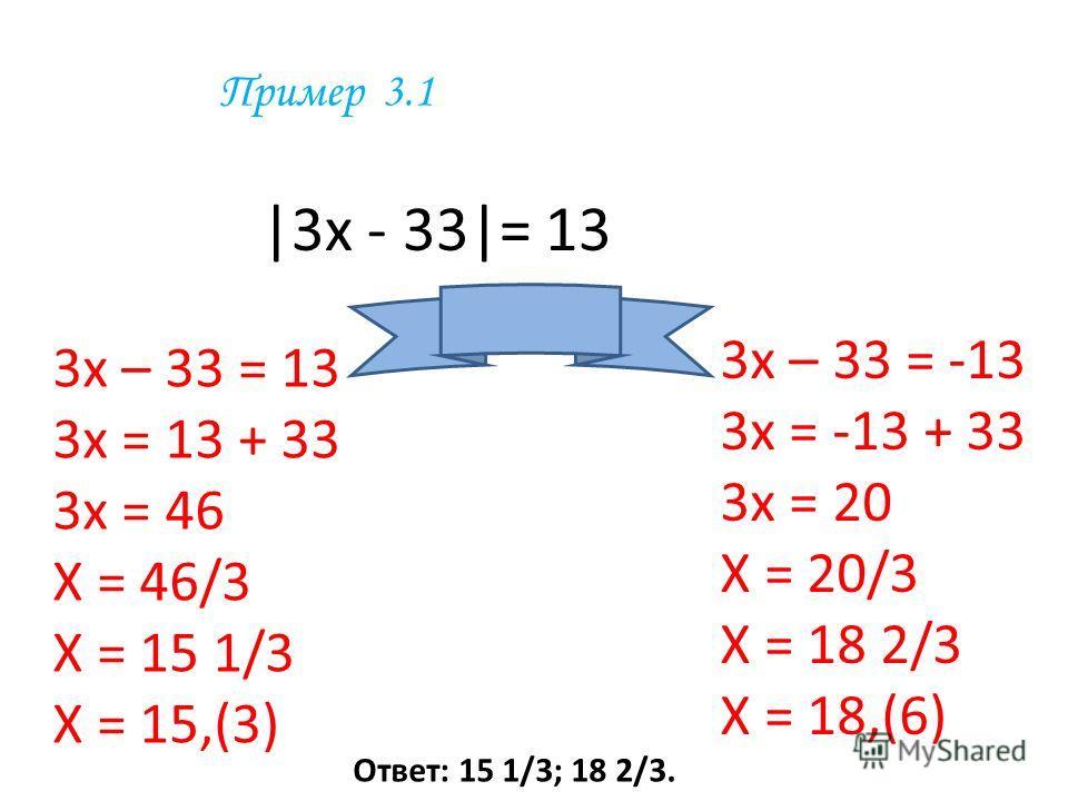 Пример 3.1 |3 х - 33|= 13 3 х – 33 = 13 3 х = 13 + 33 3 х = 46 Х = 46/3 Х = 15 1/3 Х = 15,(3) 3 х – 33 = -13 3 х = -13 + 33 3 х = 20 Х = 20/3 Х = 18 2/3 Х = 18,(6) Ответ: 15 1/3; 18 2/3.