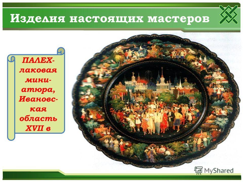 Изделия настоящих мастеров ПАЛЕХ- лаковая миниатюра, Ивановс- кая область XVII в