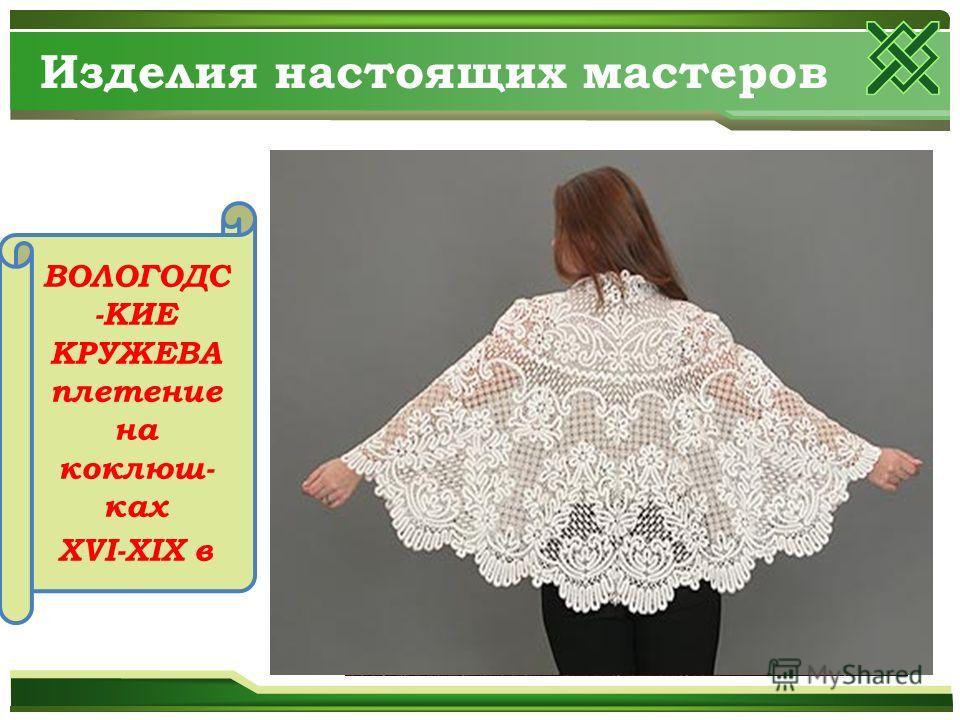Изделия настоящих мастеров ВОЛОГОДС -КИЕ КРУЖЕВА плетение на коклюш- ках XVI-XIX в