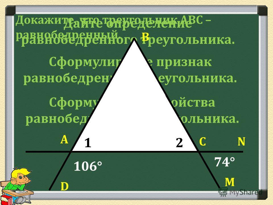 Дайте определение равнобедренного треугольника. Сформулируйте признак равнобедренного треугольника. Сформулируйте свойства равнобедренного треугольника. D А В С М N 106° 74° 12 Докажите, что треугольник АВС – равнобедренный.
