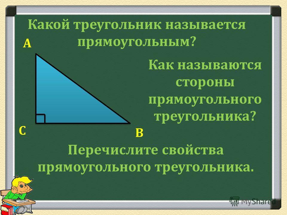 Какой треугольник называется прямоугольным? Как называются стороны прямоугольного треугольника? А В С Перечислите свойства прямоугольного треугольника.