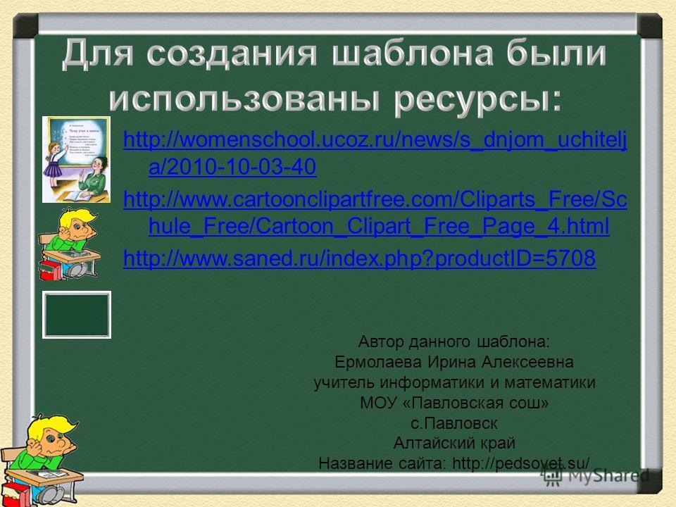 http://womenschool.ucoz.ru/news/s_dnjom_uchitelj a/2010-10-03-40 http://www.cartoonclipartfree.com/Cliparts_Free/Sc hule_Free/Cartoon_Clipart_Free_Page_4. html http://www.saned.ru/index.php?productID=5708 Автор данного шаблона: Ермолаева Ирина Алексе