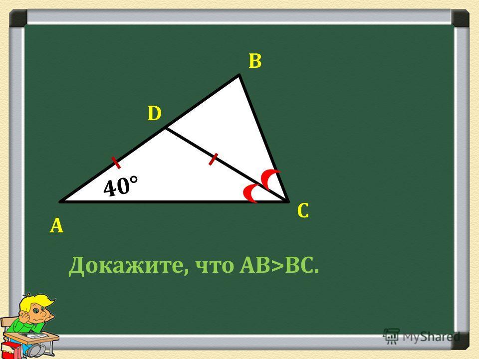А В С D 40° Докажите, что АВ>ВС.
