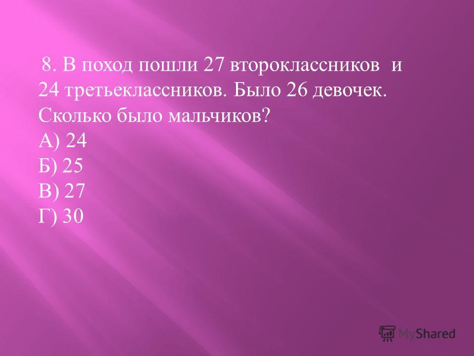 8. В поход пошли 27 второклассников и 24 третьеклассников. Было 26 девочек. Сколько было мальчиков ? А ) 24 Б ) 25 В ) 27 Г ) 30