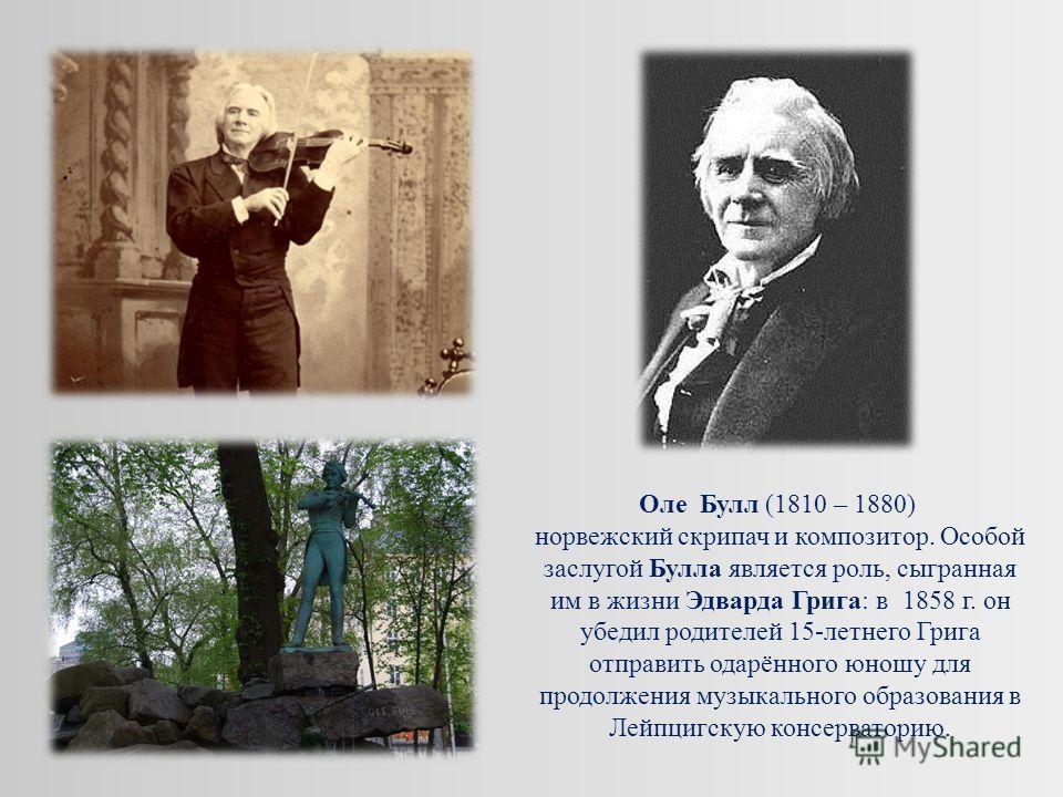 Оле Булл (1810 – 1880) норвежский скрипач и композитор. Особой заслугой Булла является роль, сыгранная им в жизни Эдварда Грига: в 1858 г. он убедил родителей 15-летнего Грига отправить одарённого юношу для продолжения музыкального образования в Лейп