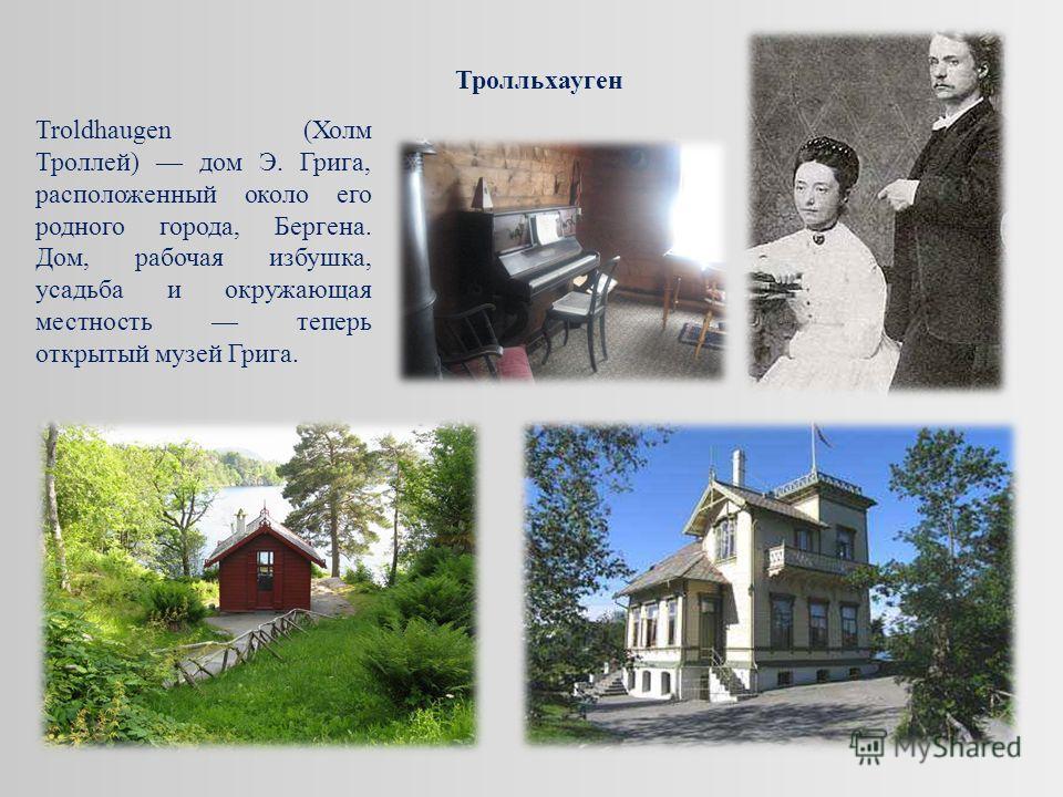 Troldhaugen (Холм Троллей) дом Э. Грига, расположенный около его родного города, Бергена. Дом, рабочая избушка, усадьба и окружающая местность теперь открытый музей Грига. Тролльхауген