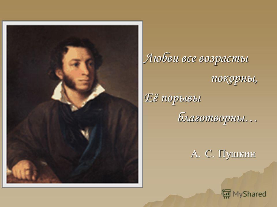 Любви все возрасты покорны, Её порывы благотворны… А. С. Пушкин