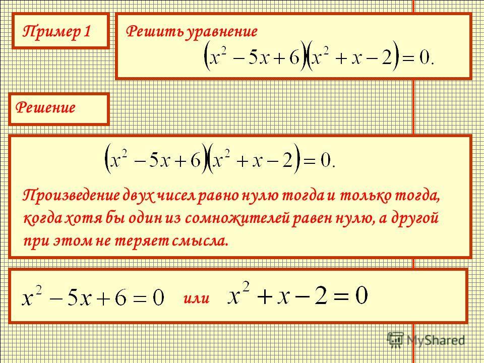 Пример 1Решить уравнение Решение Произведение двух чисел равно нулю тогда и только тогда, когда хотя бы один из сомножителей равен нулю, а другой при этом не теряет смысла. или