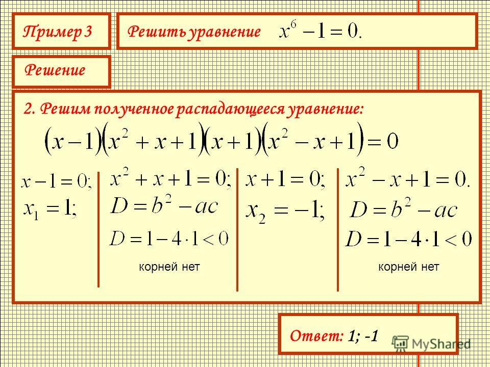 Пример 3Решить уравнение Решение 2. Решим полученное распадающееся уравнение: корней нет Ответ: 1; -1
