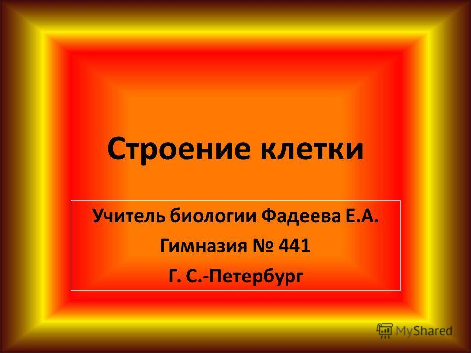 Строение клетки Учитель биологии Фадеева Е.А. Гимназия 441 Г. С.-Петербург
