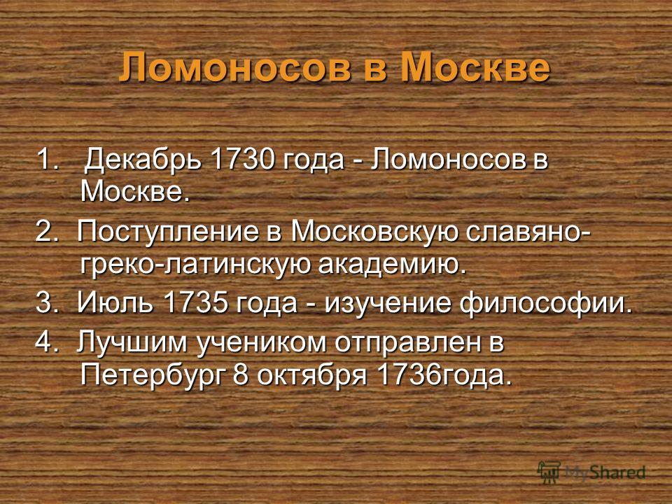 Ломоносов в Москве 1. Декабрь 1730 года - Ломоносов в Москве. 2. Поступление в Московскую славяно- греко-латинскую академию. 3. Июль 1735 года - изучение философии. 4. Лучшим учеником отправлен в Петербург 8 октября 1736 года.