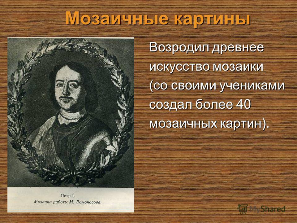 Мозаичные картины Возродил древнее искусство мозаики (со своими учениками создал более 40 мозаичных картин).
